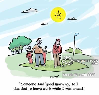 'Someone said 'good morning,' so I thought I'd leave work for the day while I was ahead.'